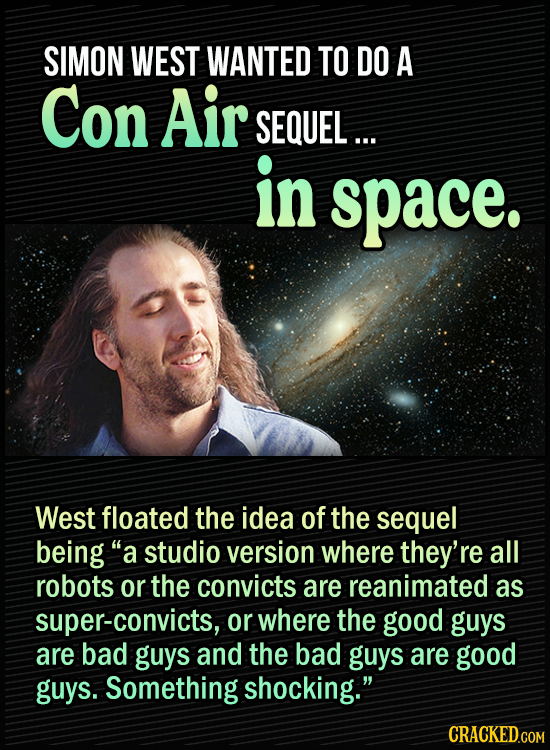 """15 Bonkers Movie Sequels We Almost Got - Simon West wanted to do a Con Air sequel ...in space. West floated the idea of the sequel being """"a studio ver"""