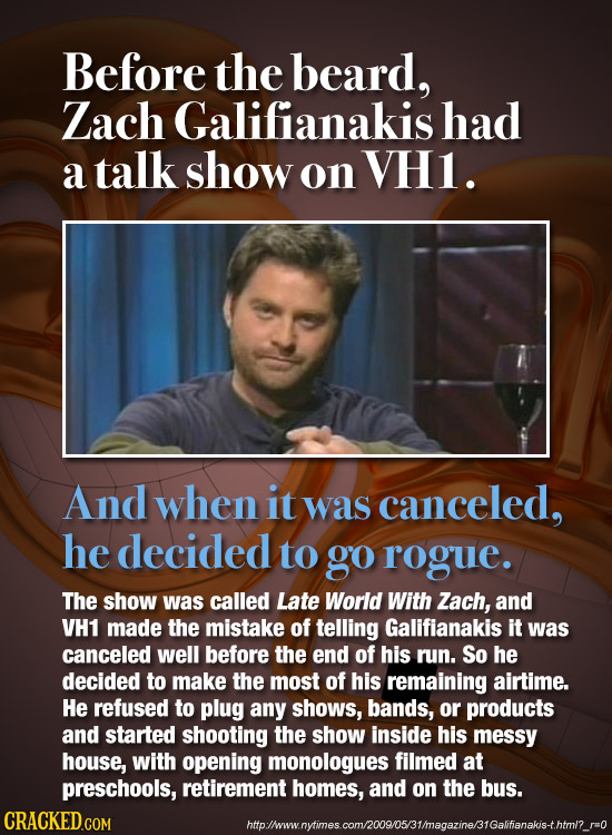 Before the beard, Zach Galifianakishad a talk show on VHI. And when it was canceled, he decided to go rogue. The show was called Late World With Zach,