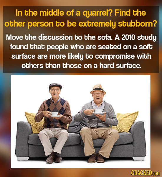 In the middle of a quarrel? Find the other person to be extremely stubborn? Move the discussion to the sofa. A 2010 study found that people who are se