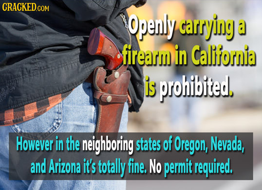 CRACKED.COM Openly carrying a firearm in California is prohibited, However in the neighboring states of Oregon, Nevada, and Arizona it's totally fine.