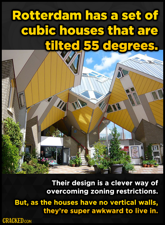 Rotterdam has a set of cubic houses that are tilted 55 degrees. Their design is a clever way of overcoming zoning restrictions. But, as the houses hav