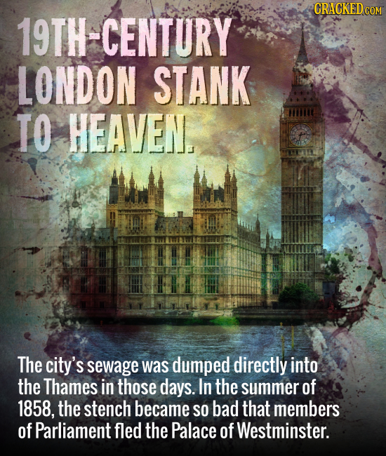 19TH-CENTURY LONDON STANK TO HEAVEN The city's sewage was dumped directly into the Thames in those days. In the summer of 1858, the stench became SO b