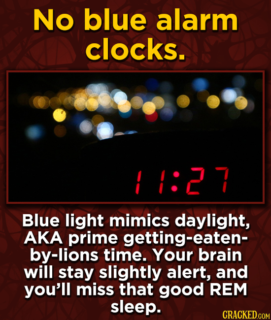 No blue alarm clocks.   1:2 7 Blue light mimics daylight, AKA prime getting-eaten- by-lions time. Your brain will stay slightly alert, and you'll miss
