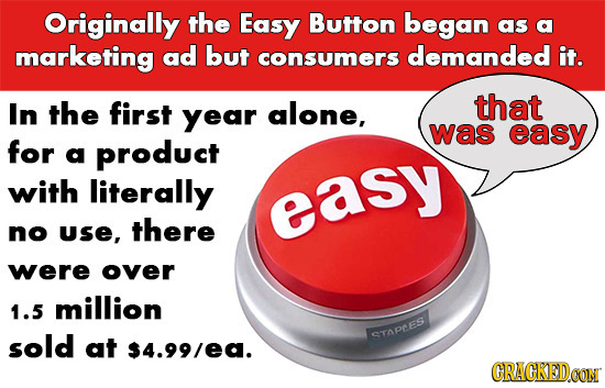 Originally the Easy Button began as a marketing ad but consumers demanded it. In the first year alone, that was easy for a product with literally easy