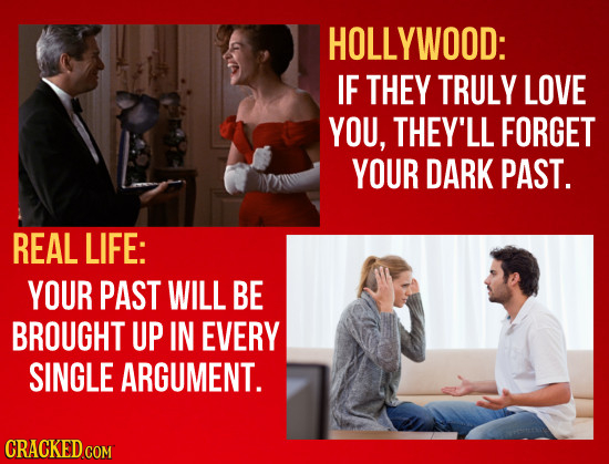 HOLLYWOOD: IF THEY TRULY LOVE YOU, THEY'LL FORGET YOUR DARK PAST. REAL LIFE: YOUR PAST WILL BE BROUGHT UP IN EVERY SINGLE ARGUMENT. CRACKED.COM