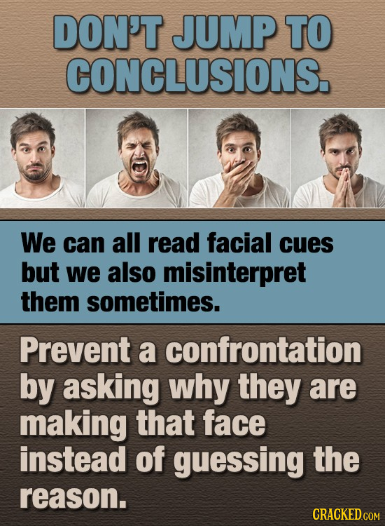 DON'T JUMP TO CONCLUSIONS. We can all read facial cues but we also misinterpret them sometimes. Prevent a confrontation by asking why they are making