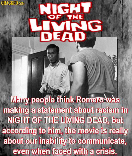 CRACKEDco COM NIGHT OF THE LMING DEAD Many people think Romero was making a statement about racism in NIGHT OF THE LIVING DEAD, but according to him,