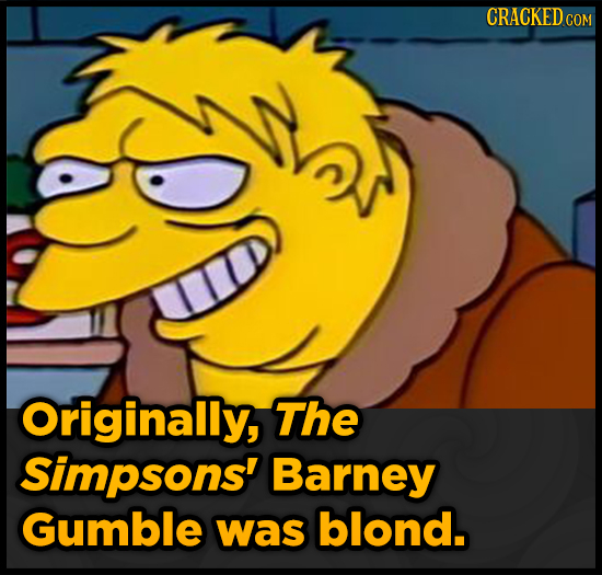 CRACKED Ce COM a Originally, The Simpsons' Barney Gumble was blond.