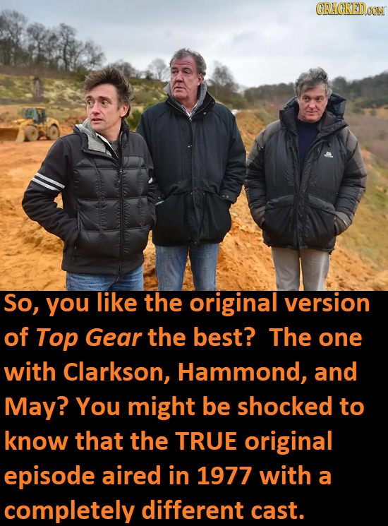 CRACKEDOON So, you like the original version of Top Gear the best? The one with Clarkson, Hammond, and May? You might be shocked to know that the TRUE