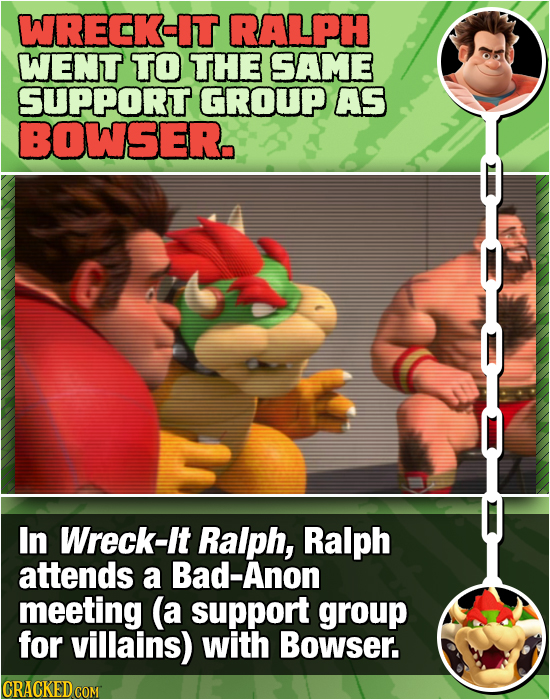 WRECK-IT RALPH WENT TO THE SAME SUPPORT GROUP AS BOWSER. In Wreck-It Ralph, Ralph attends a Bad-Anon meeting (a support group for villains) with Bowse
