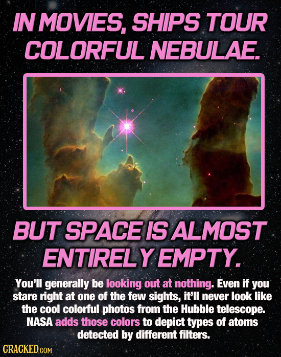 IN MOVIES, SHIPS TOUR COLORFUL NEBULAE. BUT SPACE IS ALMOST ENTIRELY EMPTY. You'll generally be looking out at nothing. Even if you stare right at one