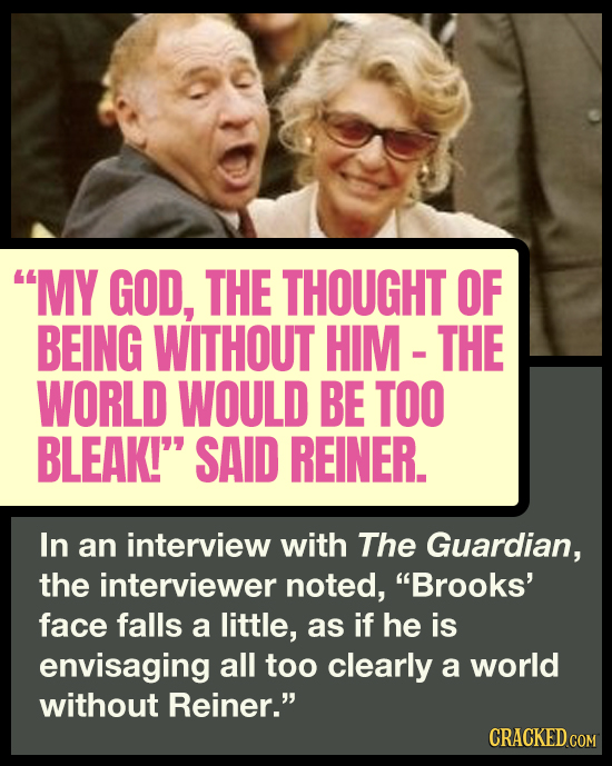 MY GOD, THE THOUGHT OF BEING WITHOUT HIM THE WORLD WOULD BE TOO BLEAK! SAID REINER. In an interview with The Guardian, the interviewer noted, Brook