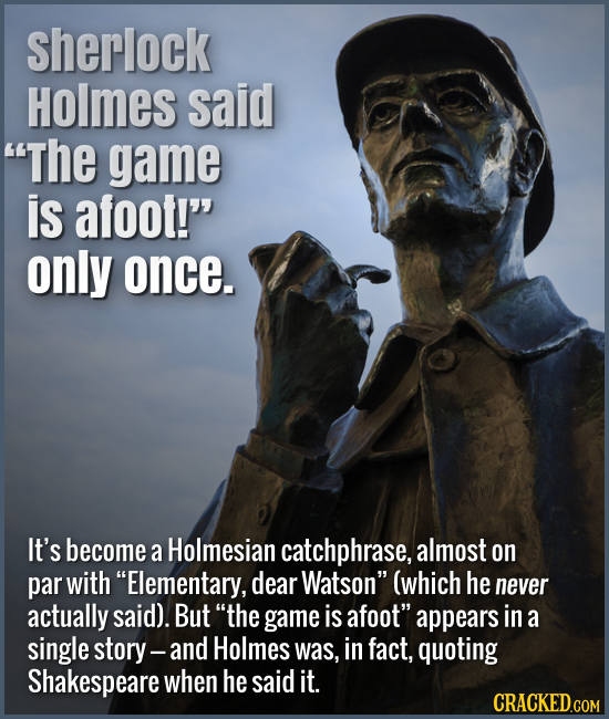 Sherlock Holmes said The game is afoot! only once. It's become a Holmesian catchphrase, almost on par with Elementary, dear Watson (which he neve