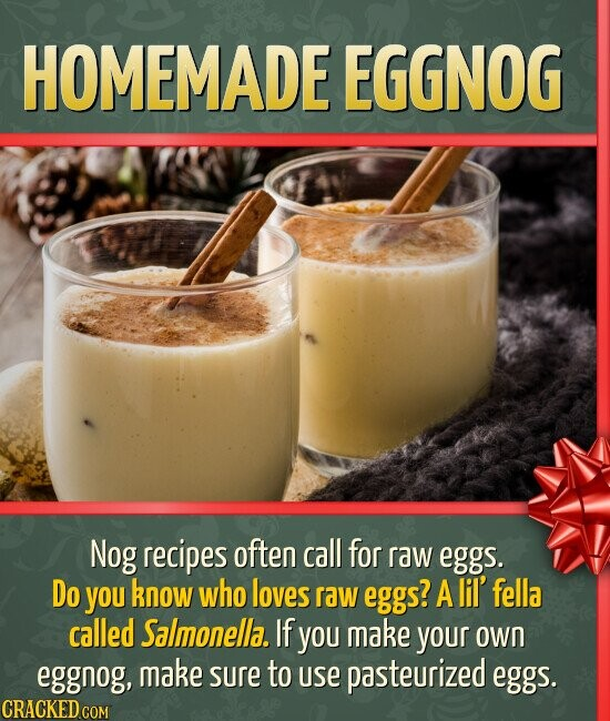HOMEMADE EGGNOG Nog recipes often call for raw eggs. Do you know who loves raw eggs? A lil' fella called Salmonella. If you make your own eggnog, make
