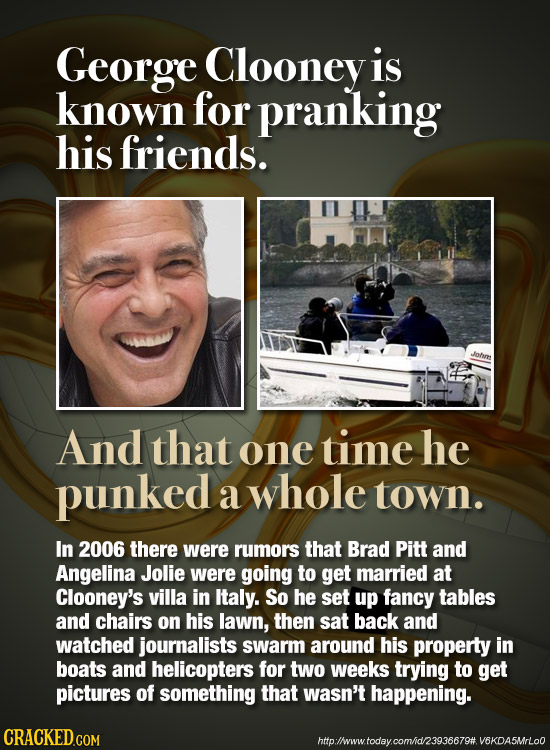 George Clooney is known for pranking his friends. And that one time he punked a whole town. In 2006 there were rumors that Brad Pitt and Angelina Joli