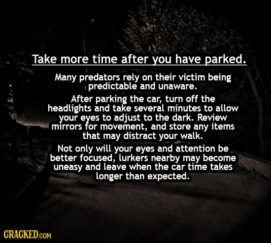 Take more time after you have parked. Many predators rely on their victim being predictable and unaware. After parking the car, turn off the headlight