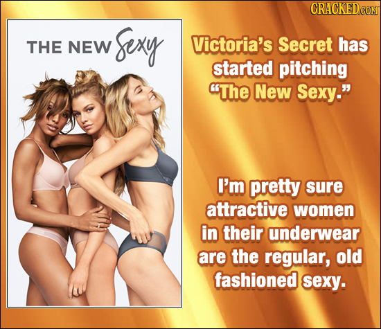 CRACKEDC sexy THE NEW Victoria's Secret has started pitching The New Sexy. I'm pretty sure attractive women in their underwear are the regular, old