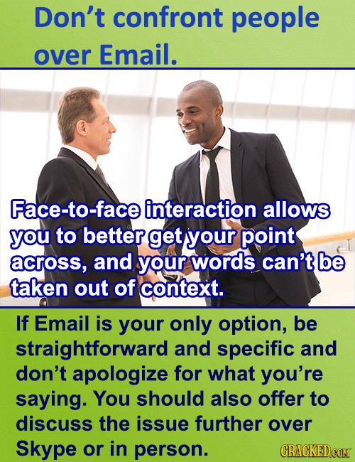 Don't confront people over Email. Face-to-face interaction allows you to better get your point across, and your words can't be taken out of context. I