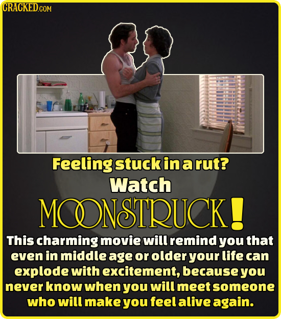 CRACKED.COM Feeling stuck in a rut? Watch MOONSTRUCK! This charming movie will remind you that even in middle age or older your life can explode with