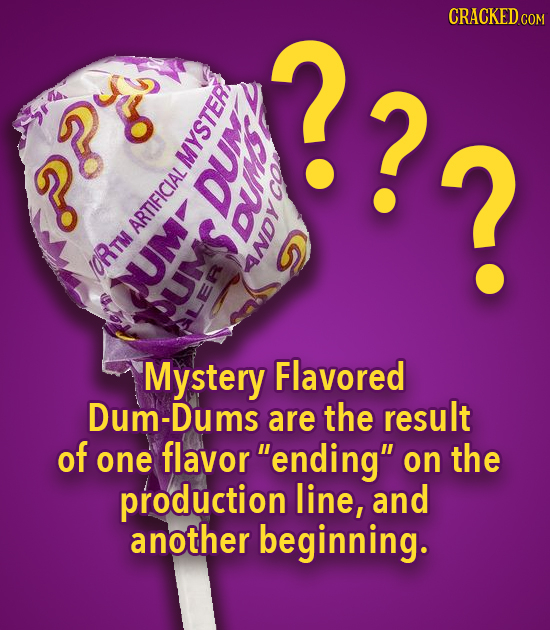 ??2 CRACKEDcO N D TDH ? WLYO/ e 02 AR Mystery Flavored Dum-Dums are the result of one flavor ending on the production line, and another beginning.