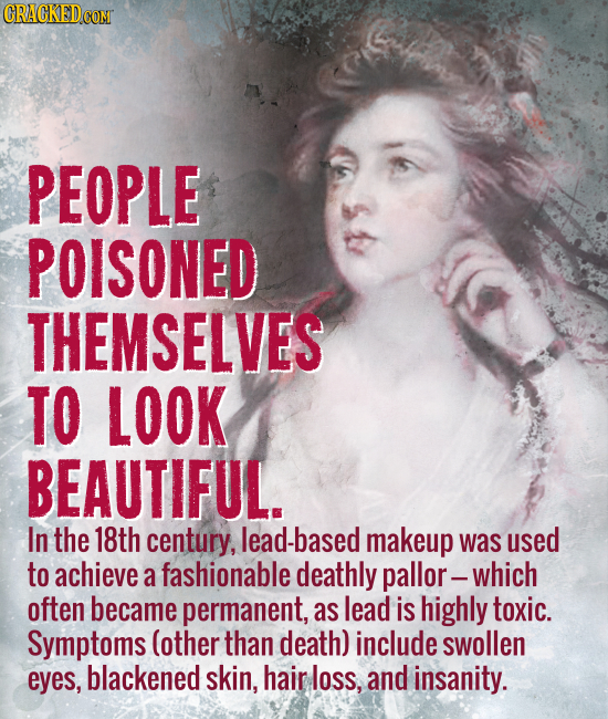 PEOPLE POISONED THEMSELVES TO LOOK BEAUTIFUL. In the 18th century, -based makeup was used to achieve a fashionable deathly pallor -which often became
