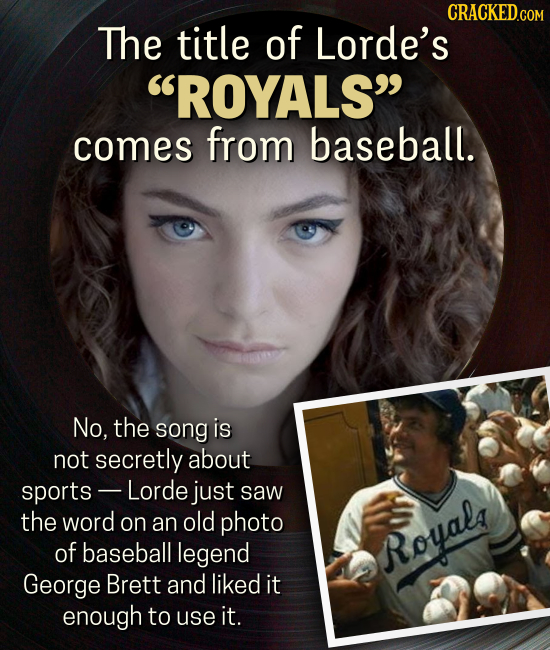 CRACKED.co The title of Lorde's ROYALS comes from baseball. No, the song is not secretly about sports- Lorde just saw the word on an old photo of ba