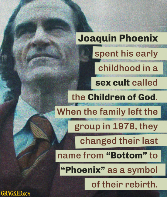 Joaquin Phoenix spent his early childhood in a sex cult called the Children of God. When the family left the group in 1978, they changed their last na