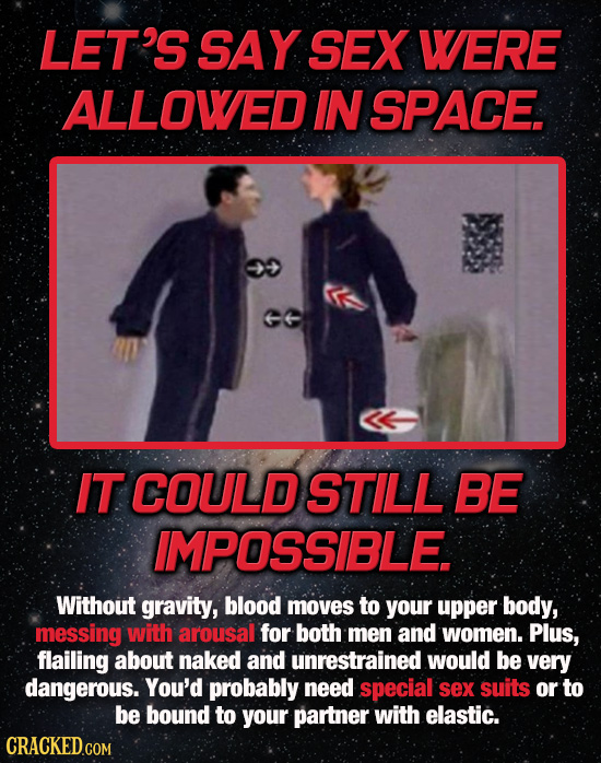 LET'S SAY SEX WERE ALLOWED IN SPACE. IT COULDSTILL BE IMPOSSIBLE Without gravity, blood moves to your upper body, messing with arousal for both men an