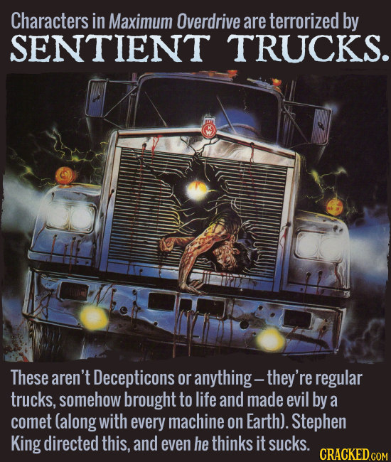 Characters in Maximum Overdrive are terrorized by SENTIENT TRUCKS. These aren't Decepticons or anything -- they're regular trucks, somehow brought to
