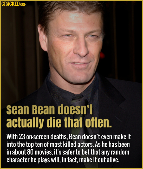 sean Bean doesn't actually die that often. With 23 on-screen deaths, Bean doesn't even make it into the top ten of most killed actors. As he has been