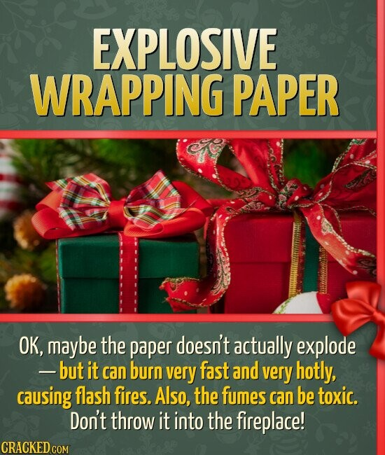 EXPLOSIVE WRAPPING PAPER OK, maybe the paper doesn't actually explode --but it can burn very fast and very hotly, causing flash fires. Also, the fumes