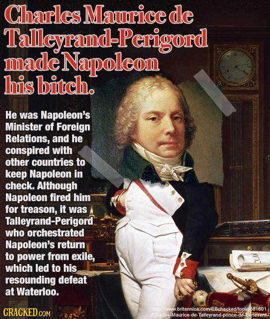 Charles Maurice de Talleyrand-Perigord made Napoleon his bitch. He was Napoleon's Minister of Foreign Relations, and he conspired with other countries