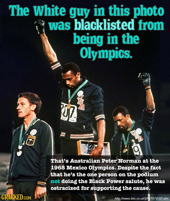 The White guy in this photo was blacklisted from being in the Olympics. That's Australian Peter Norman at the 1968 Mexico Olympics. Despite the fact t