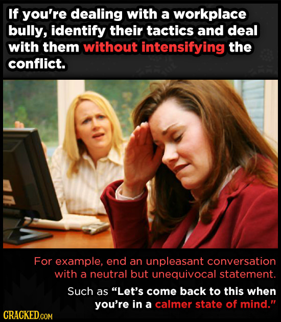 If you're dealing with a workplace bully, identify their tactics and deal with them without intensifying the conflict. For example, end an unpleasant