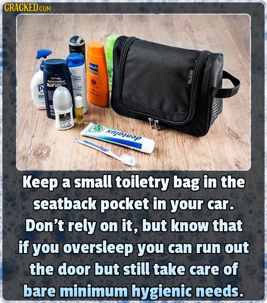 CRACKED CON DOESDE 4 AY ap Keep a small toiletry bag in the seatback pocket in your car. Don't rely on it, but know that if you oversleep you can run