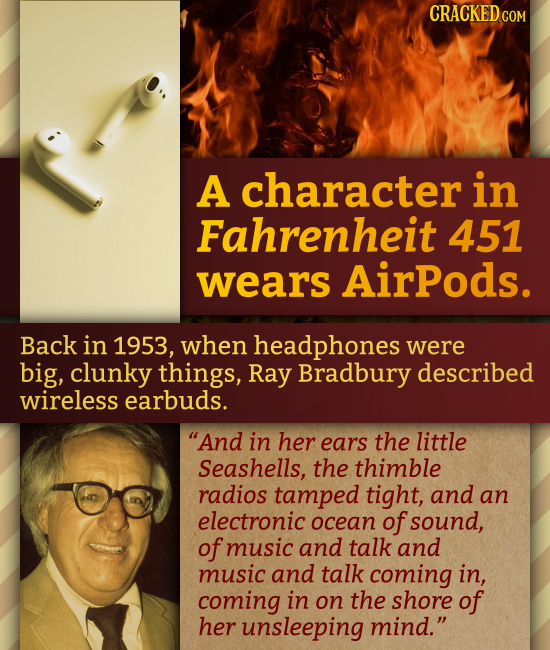 CRACKED CON A character in Fahrenheit 451 wears AirPods. Back in 1953, when headphones were big, clunky things, Ray Bradbury described wireless earbud