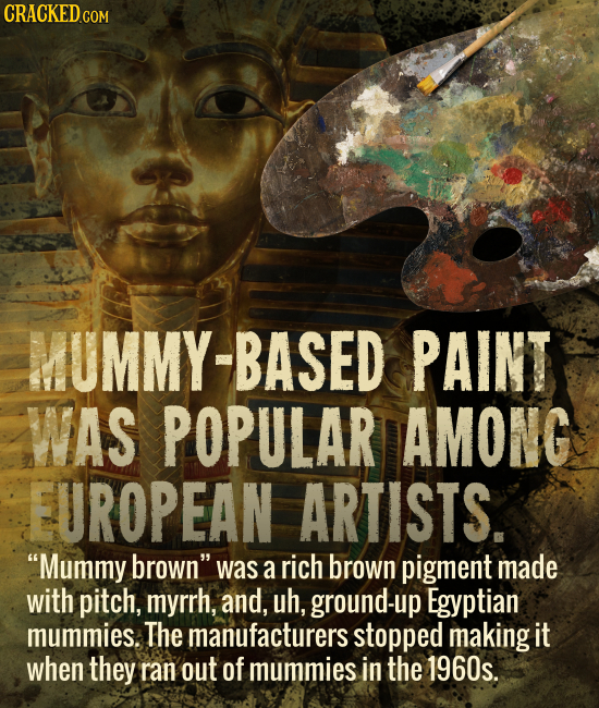 CRACKED CO MUMMY-BASED PAINT WAS POPULAR AMONC EUROPEAN ARTISTS. Mummy brown was a rich brown pigment made with pitch, myrrh, and, uh, ground-up Egy