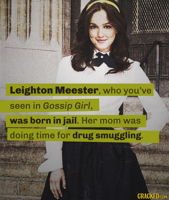 Leighton Meester, who you've seen in Gossip Girl, was born in jail. Her mom was doing time for drug smuggling. CRACKED COM