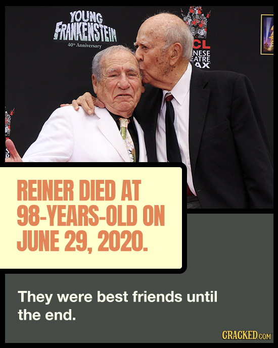 YOUNG FRANKENSTEIN CL 40 Anniversary NESE EATRE AX REINER DIED AT 98-YEARS-OLD ON JUNE 29, 2020. They were best friends until the end. CRACKED COM