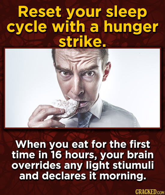 Reset your sleep cycle with a hunger strike. When you eat for the first time in 16 hours, your brain overrides any light stiumuli and declares it morn