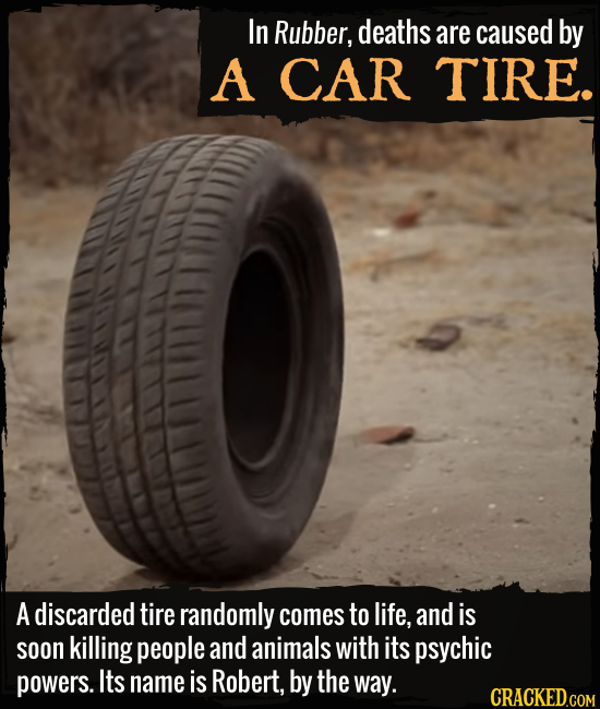 In Rubber, deaths are caused by A CAR TIRE. A discarded tire randomly comes to life, and is soon killing people and animals with its psychic powers. I