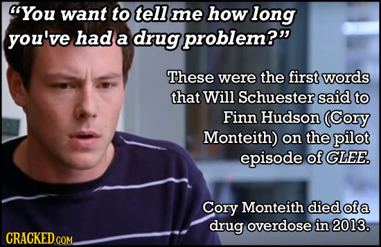 'You want to tell me how long you've had a drug problem? These were the first words that Will Schuester said to Finn Hudson (Cory Monteith) on the p