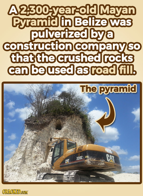 A2300-yearold Mayan Pyramid in Belize was pulverized bya construction company SO that the crushed rocks can be used as road fill. The pyramid CAT 320C