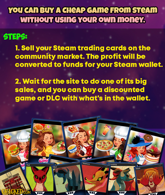 YoU cAn BUY A CHEAP GAME FROM STEAM WITHOUT usING YOUR own money. STEPS: 1. Sell your Steam trading cards on the community market. The profit will be