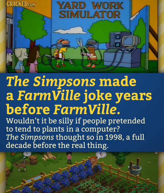 CRACKED COM YARD WORK SIMULATOR The Simpsons made a Farmville joke years before Farmville. Wouldn't it be silly if people pretended to tend to plants