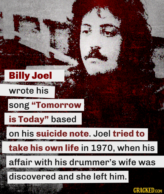Billy Joel wrote his song Tomorrow is Today based on his suicide note. Joel tried to take his own life in 1970, when his affair with his drummer's w