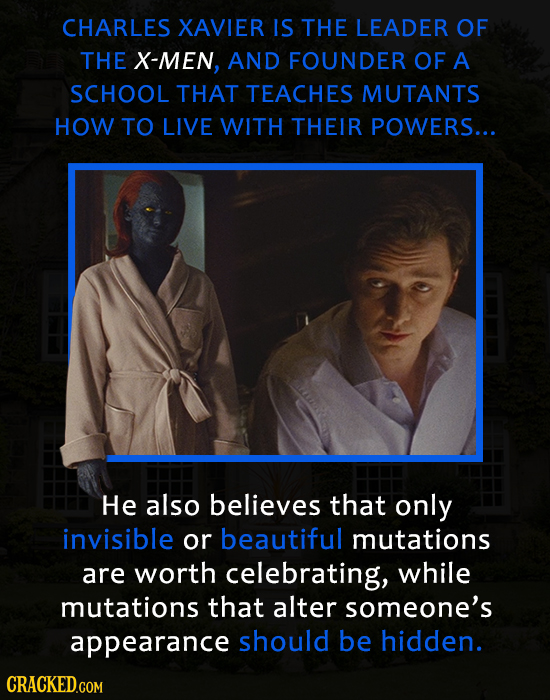 CHARLES XAVIER IS THE LEADER OF THE X-MEN, AND FOUNDER OF A SCHOOL THAT TEACHES MUTANTS HOW TO LIVE WITH THEIR POWERS... He also believes that only in