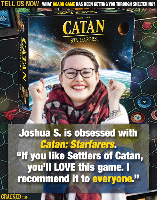 TELL US NOW. WHAT BOARD GAME HAS BEEN GETTING YOU THROUGH SHELTERING? KLATS TEUER CATAN CATAN STARFARERS. TRTIRR Joshua S. is obsessed with Catan: Sta