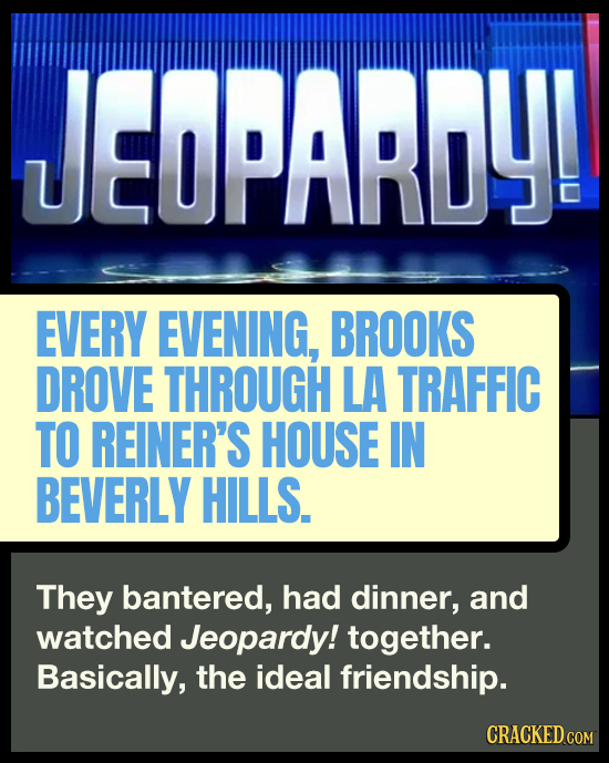 JEOPARDY! EVERY EVENING, BROOKS DROVE THROUGH LA TRAFFIC TO REINER'S HOUSE IN BEVERLY HILLS. They bantered, had dinner, and watched Jeopardy! together