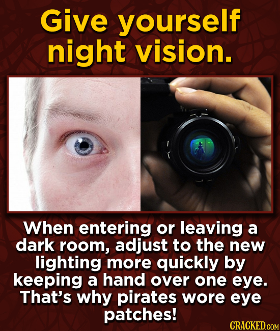 Give yourself night vision. When entering or leaving a dark room, adjust to the new lighting more quickly by keeping a hand over one eye. That's why p